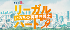 ドラマBiz リーガル・ハート ~いのちの再建弁護士~|主演:反町隆史 テレビ東京